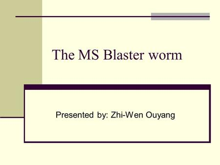 The MS Blaster worm Presented by: Zhi-Wen Ouyang.