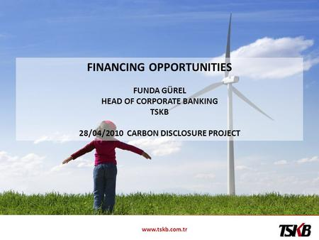 Www.tskb.com.tr FINANCING OPPORTUNITIES FUNDA GÜREL HEAD OF CORPORATE BANKING TSKB 28/04/2010 CARBON DISCLOSURE PROJECT.