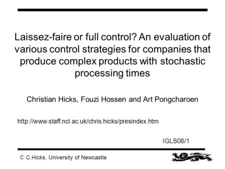 © C.Hicks, University of Newcastle IGLS06/1 Laissez-faire or full control? An evaluation of various control strategies for companies that produce complex.