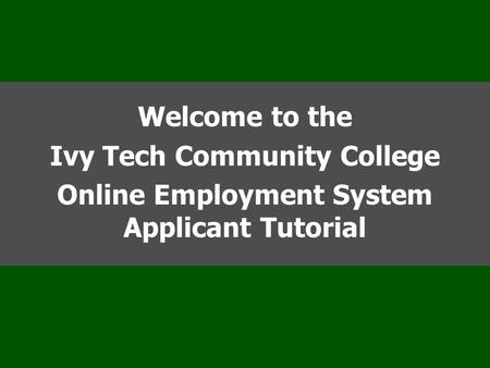 Welcome to the Ivy Tech Community College Online Employment System Applicant Tutorial.