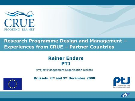 Research Programme Design and Management – Experiences from CRUE – Partner Countries Reiner Enders PTJ (Project Management Organisation Juelich) Brussels,