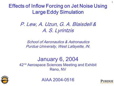 1 Effects of Inflow Forcing on Jet Noise Using Large Eddy Simulation P. Lew, A. Uzun, G. A. Blaisdell & A. S. Lyrintzis School of Aeronautics & Astronautics.