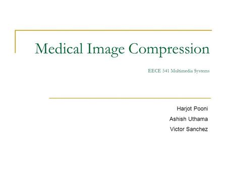 Medical <strong>Image</strong> <strong>Compression</strong> EECE 541 Multimedia Systems Harjot Pooni Ashish Uthama Victor Sanchez.
