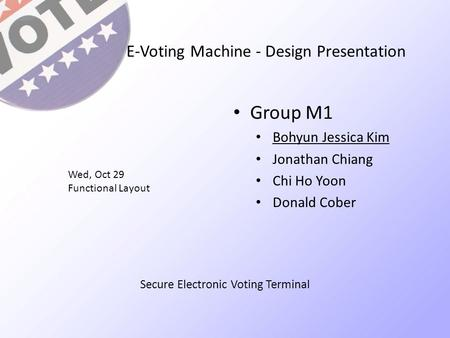 E-Voting Machine - Design Presentation Group M1 Bohyun Jessica Kim Jonathan Chiang Chi Ho Yoon Donald Cober Wed, Oct 29 Functional Layout Secure Electronic.