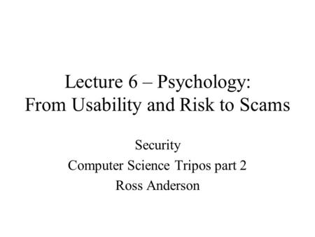 Lecture 6 – Psychology: From Usability and Risk to Scams Security Computer Science Tripos part 2 Ross Anderson.