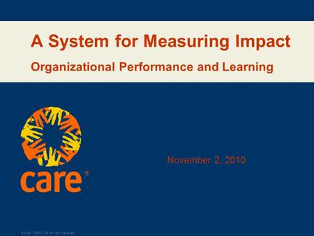 ® © 2005, CARE USA. All rights reserved. A System for Measuring Impact Organizational Performance and Learning November 2, 2010.