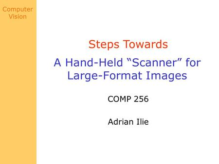 "Computer Vision A Hand-Held ""Scanner"" for Large-Format Images COMP 256 Adrian Ilie Steps Towards."