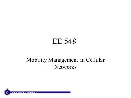 EE 548 Mobility Management in Cellular Networks. Location management Location updates: mobile to network Paging: network to mobile Location information.