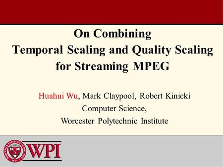 On Combining Temporal Scaling and Quality Scaling for Streaming MPEG Huahui Wu, Mark Claypool, Robert Kinicki Computer Science, Worcester Polytechnic Institute.