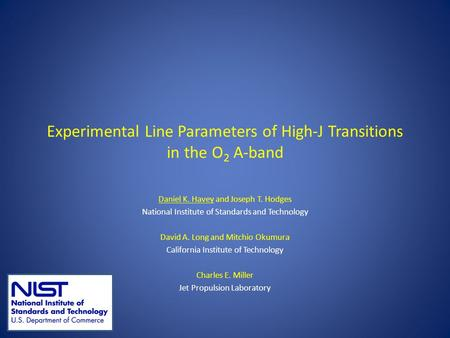 Experimental Line Parameters of High-J Transitions in the O 2 A-band Daniel K. Havey and Joseph T. Hodges National Institute of Standards and Technology.