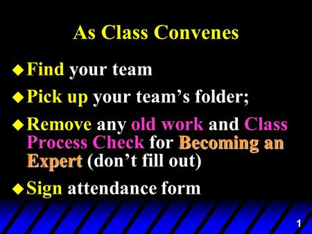 1 As Class Convenes u Find your team u Pick up your team's folder; Becoming an Expert u Remove any old work and Class Process Check for Becoming an Expert.