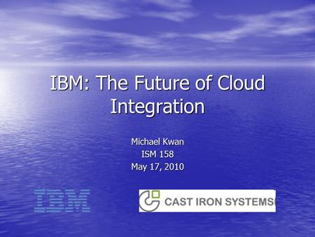 IBM: The Future of Cloud Integration Michael Kwan ISM 158 May 17, 2010.