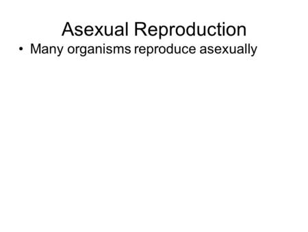 Asexual Reproduction Many organisms reproduce asexually.