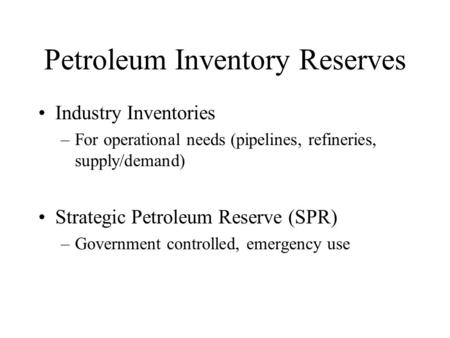 Petroleum Inventory Reserves Industry Inventories –For operational needs (pipelines, refineries, supply/demand) Strategic Petroleum Reserve (SPR) –Government.