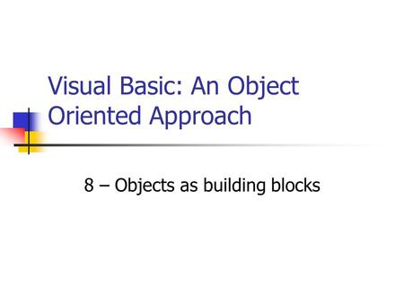 8 – Objects as building blocks Visual Basic: An Object Oriented Approach.