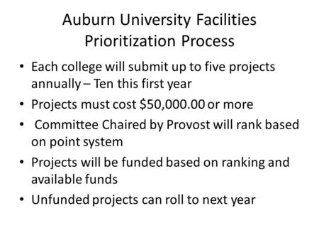 Auburn University Facilities Prioritization Process Each college will submit up to five projects annually – Ten this first year Projects must cost $50,000.00.