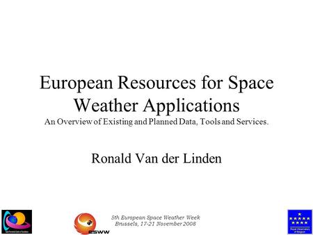 5th European Space Weather Week Brussels, 17-21 November 2008 European Resources for Space Weather Applications An Overview of Existing and Planned Data,