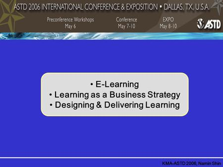 E-Learning Learning as a Business Strategy Designing & Delivering Learning KMA-ASTD 2006, Namin Shin.