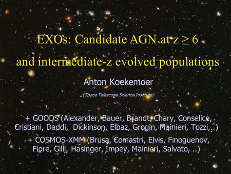 30 March 2006 Galaxies and Structures through Cosmic Times, Venice1 EXOs: Candidate AGN at z ≥ 6 and intermediate-z evolved populations Anton Koekemoer.