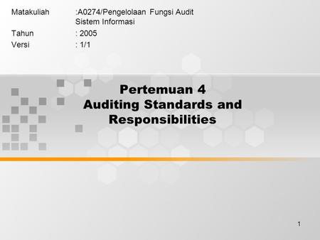 1 Pertemuan 4 Auditing Standards and Responsibilities Matakuliah:A0274/Pengelolaan Fungsi Audit Sistem Informasi Tahun: 2005 Versi: 1/1.
