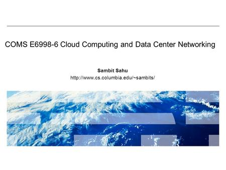 COMS E6998-6 Cloud Computing and Data Center Networking Sambit Sahu