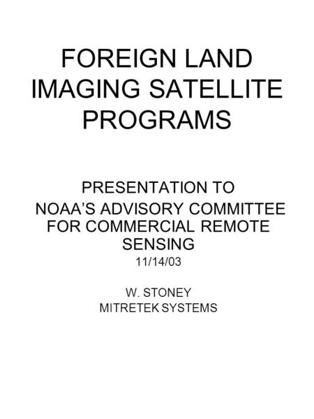 FOREIGN LAND IMAGING SATELLITE PROGRAMS PRESENTATION TO NOAA'S ADVISORY COMMITTEE FOR COMMERCIAL REMOTE SENSING 11/14/03 W. STONEY MITRETEK SYSTEMS.