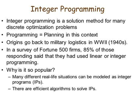 Integer Programming Integer programming is a solution method for many discrete optimization problems Programming = Planning in this context Origins go.