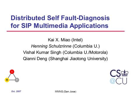 Oct. 2007 MMNS (San Jose) Distributed Self Fault-Diagnosis for SIP Multimedia Applications Kai X. Miao (Intel) Henning Schulzrinne (Columbia U.) Vishal.