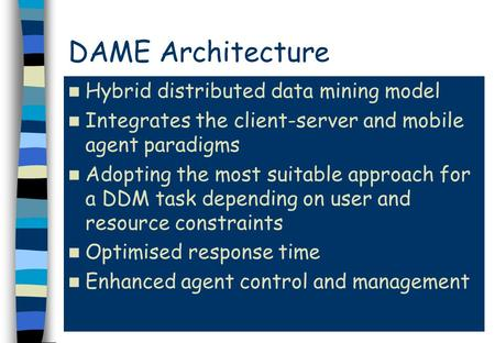 DAME Architecture Hybrid distributed data mining model Integrates the client-server and mobile agent paradigms Adopting the most suitable approach for.