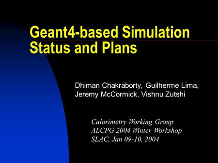 Geant4-based Simulation Status and Plans Dhiman Chakraborty, Guilherme Lima, Jeremy McCormick, Vishnu Zutshi Calorimetry Working Group ALCPG 2004 Winter.