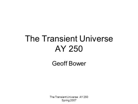 The Transient Universe: AY 250 Spring 2007 The Transient Universe AY 250 Geoff Bower.