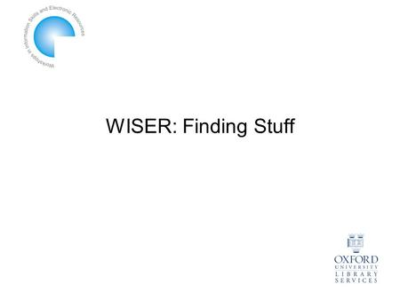 WISER: Finding Stuff. WISER Finding Stuff 9.15-10.15: Finding Books 10.15-11.15: Finding Journal Articles 11.30-12.30: Finding Theses & Dissertations.