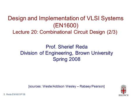 S. Reda EN160 SP'08 Design and Implementation of VLSI Systems (EN1600) Lecture 20: Combinational Circuit Design (2/3) Prof. Sherief Reda Division of Engineering,