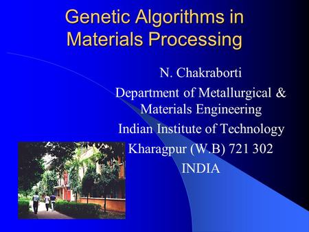 Genetic Algorithms in Materials Processing N. Chakraborti Department of Metallurgical & Materials Engineering Indian Institute of Technology Kharagpur.