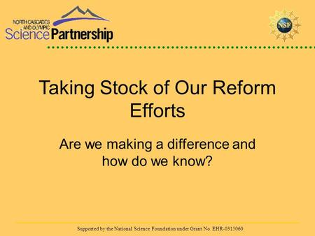 Supported by the National Science Foundation under Grant No. EHR-0315060 Taking Stock of Our Reform Efforts Are we making a difference and how do we know?