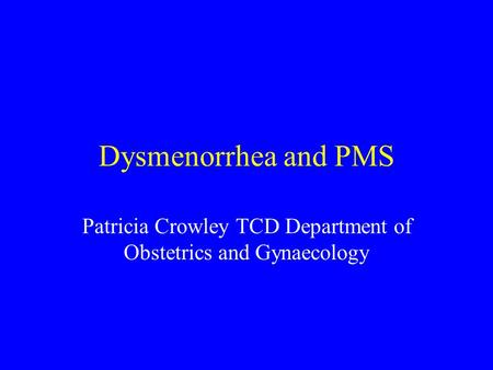 Dysmenorrhea and PMS Patricia Crowley TCD Department of Obstetrics and Gynaecology.
