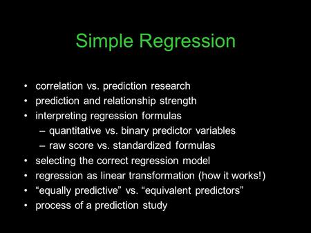 Simple Regression correlation vs. prediction research prediction and relationship strength interpreting regression formulas –quantitative vs. binary predictor.