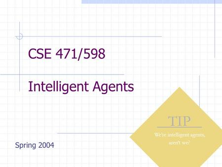 CSE 471/598 Intelligent Agents TIP We're intelligent agents, aren't we? Spring 2004.