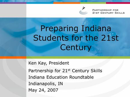 Preparing Indiana Students for the 21st Century Ken Kay, President Partnership for 21 st Century Skills Indiana Education Roundtable Indianapolis, IN May.