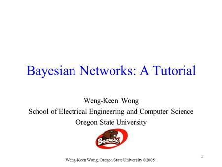Weng-Keen Wong, Oregon State University ©2005 1 Bayesian Networks: A Tutorial Weng-Keen Wong School of Electrical Engineering and Computer Science Oregon.