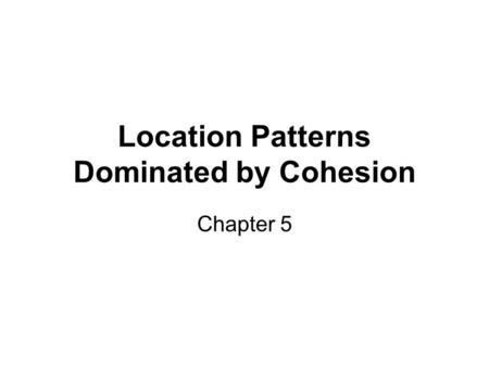 Location Patterns Dominated by Cohesion Chapter 5.