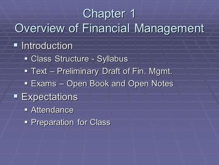 Chapter 1 Overview of Financial Management  Introduction  Class Structure - Syllabus  Text – Preliminary Draft of Fin. Mgmt.  Exams – Open Book and.