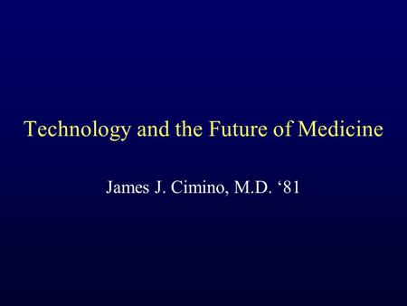 Technology and the Future of Medicine James J. Cimino, M.D. '81.