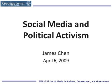 MSFS 556: Social Media in Business, Development, and Government Social Media and Political Activism James Chen April 6, 2009.