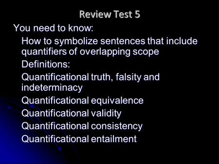 Review Test 5 You need to know: How to symbolize sentences that include quantifiers of overlapping scope Definitions: Quantificational truth, falsity and.