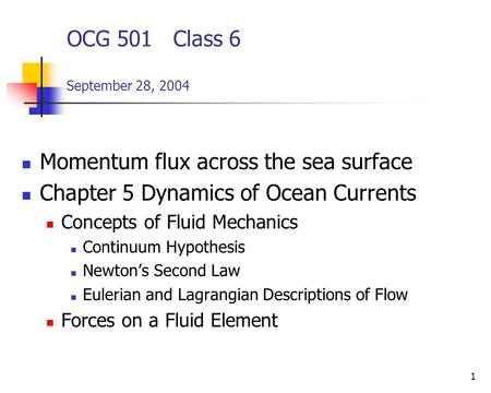 1 OCG 501 Class 6 September 28, 2004 Momentum flux across the sea surface Chapter 5 Dynamics of Ocean Currents Concepts of Fluid Mechanics Continuum Hypothesis.