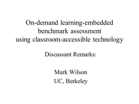 On-demand learning-embedded benchmark assessment using classroom-accessible technology Discussant Remarks: Mark Wilson UC, Berkeley.