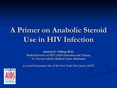 A Primer on Anabolic Steroid Use in HIV Infection Antonio E. Urbina, M.D. Medical Director of HIV/AIDS Education and Training St. Vincent Catholic Medical.