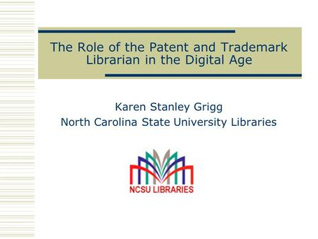The Role of the Patent and Trademark Librarian in the Digital Age Karen Stanley Grigg North Carolina State University Libraries.