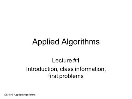 CS 410 Applied Algorithms Applied Algorithms Lecture #1 Introduction, class information, first problems.